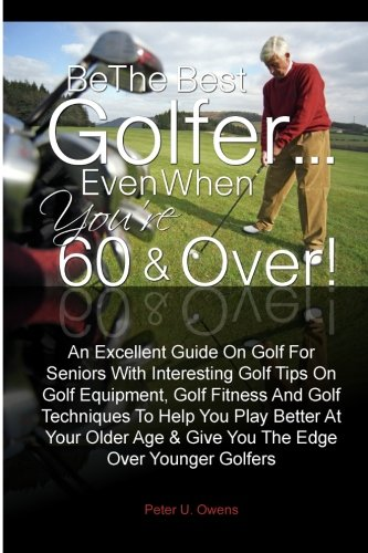 Read Online Be The Best Golfer…Even When You're 60 & Over!: An Excellent Guide On Golf For Seniors With Interesting Golf Tips On Golf Equipment, Golf Fitness And ... Age & Give You The Edge Over Younger Golfers PDF