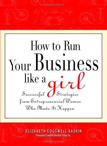 How to Run Your Business Like a Girl: Successful Strategies from Entrepreneurial Women Who Made It Happen ebook