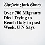 Over 700 Migrants Died Trying to Reach Italy in past Week, U N Says | Gaia Pianigiani