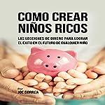 Como Crear Niños Ricos [How to Create Rich Kids]: Las Lecciones De Dinero Para Lograr el Éxito en el Futuro De Cualquier Niño | Joe Correa
