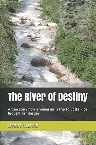 The River Of Destiny: A true story how a young girl's trip to Costa Rica brought her destiny