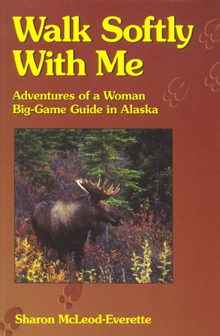 (Walk Softly With Me: Adventures of a Woman Big-Game Guide in Alaska)