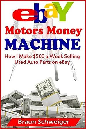 Amazon Com Ebay Motors Money Machine How I Make 500 A Week Selling Used Auto Parts On Ebay Ebook Schweiger Braun Kindle Store