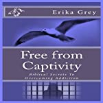 Free from Captivity: Biblical Secrets to Overcoming Addiction | Erika Grey