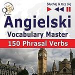Angielski - Vocabulary Master: 150 Phrasal Verbs - Poziom srednio zaawansowany/zaawansowany B2-C1 (Sluchaj & Ucz sie) | Dorota Guzik,Joanna Bruska