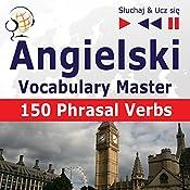 Angielski - Vocabulary Master: 150 Phrasal Verbs - Poziom srednio zaawansowany/zaawansowany B2-C1 (Sluchaj & Ucz sie) | Dorota Guzik, Joanna Bruska