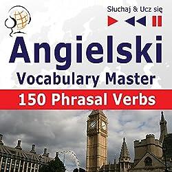 Angielski - Vocabulary Master: 150 Phrasal Verbs - Poziom srednio zaawansowany/zaawansowany B2-C1 (Sluchaj & Ucz sie)