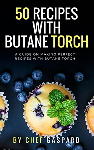 50 Recipes with Butane Torch: A guide on making perfect recipes with butane torch. (Creme Brule Butane)
