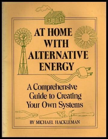 At Home with Alternative Energy: A Comprehensive Guide to Creating Your Own Systems