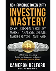 Non-Fungible Token (NFT) Investing Mastery - Cryptocurrency History, Market Analysis, Create, Market, Buy, Sell and Trade: NFT Crypto Investing Guide for Beginners to Expert: Art, Tokens, Music, Film