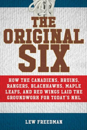 - The Original Six: How the Canadiens, Bruins, Rangers, Blackhawks, Maple Leafs, and Red Wings Laid the Groundwork for Today's National Hockey League