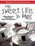 The Sweet Life in Paris: Delicious Adventures in the World's Most Glorious---and Perplexing---City