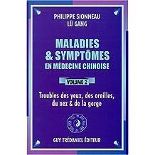 MALADIES ET SYMPTÔMES EN MÉDECINE CHINOISE T.02 : TROUBLES DES YEUX, DES OREILLES, DU NEZ ET DE LA G