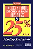 How to Increase Your Kitchen and Bath Business by 25%...Starting Next Week!, Bob Papyk, 188712733X