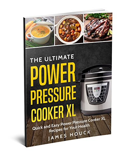 Power Pressure Cooker XL: The Ultimate Power Pressure Cooker XL Cookbook: Quick and Easy Power Pressure Cooker XL Recipes for Your Health by James Houck