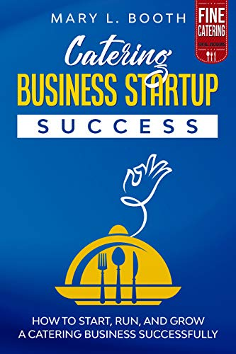 Catering Business Startup Success: How to Start, Run, and Grow a Catering Business Successfully by [L. Booth, Mary]