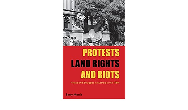 Protest, land rights and riots : postcolonial struggles in Australia in the 1980s
