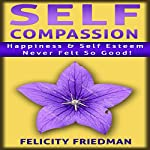 Self Compassion: Love Yourself: Happiness & Self-Esteem Never Felt So Good! | Felicity Friedman