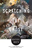 Scratching the Ghost, Dexter L. Booth, 1555976603
