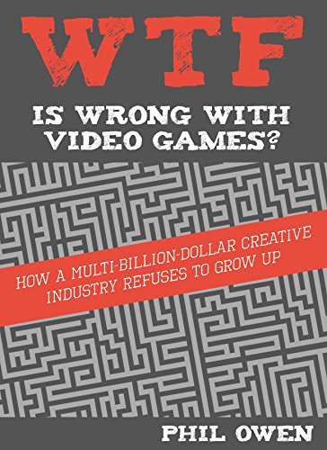 WTF Is Wrong With Video Games: How a multi-billion-dollar creative industry refuses to grow up