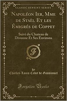 Napoléon Ier, Mme de Staël Et les Émigrés de Coppet: Suivi du Chateau de Divonne Et Ses Environs (Classic Reprint) (French Edition)
