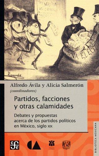 Partidos, Facciones y Otras Calamidades.: Debates y Propuestas Acerca de Los Partidos Pol-Ticos En M'Xico, Siglo XIX (Biblioteca Mexicana)