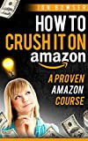 How to Crush it On Amazon (Make Money on Amazon): A Proven Amazon Course