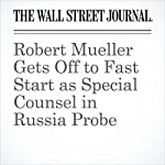Robert Mueller Gets Off to Fast Start as Special Counsel in Russia Probe | Aruna Viswanatha