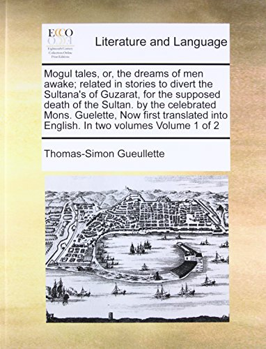 Mogul tales, or, the dreams of men awake; related in stories to divert the Sultana's of Guzarat, for the supposed death of the Sultan. by the ... into English. In two volumes Volume 1 of 2 [Gueullette, Thomas-Simon] (Tapa Blanda)
