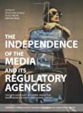 The Independence of the Media and Its Regulatory Agencies : Shedding New Light on Formal and Actual Independence Against the National Context, Schulz, Wolfgang and Valcke, Peggy, 1841507334