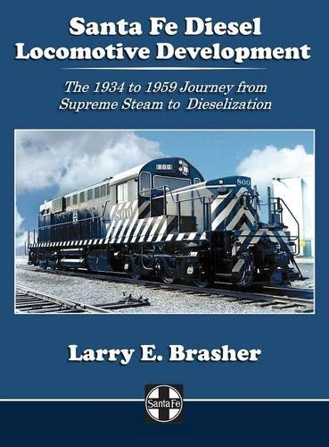 Santa Fe Diesel Locomotive Development: The 1934 to 1959 Journey from Supreme Steam to Dieselization (Santa Fe Locomotive Development) (Diesel Santa)
