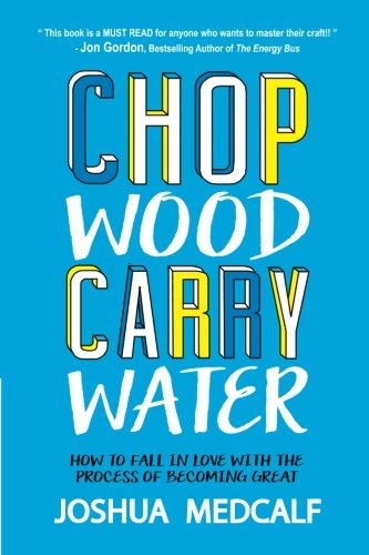 Chop Wood Carry Water: How to Fall in Love with the Process of Becoming Great