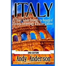 Italy: A Travel Guide Through Its Beauty of History, Archeology & Italian Cuisine