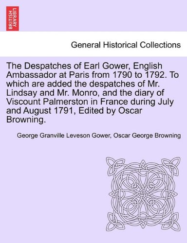 The Despatches of Earl Gower, English Ambassador at Paris from 1790 to 1792. To which are added the despatches of Mr. Lindsay and Mr. Monro, and the ... and August 1791, Edited by Oscar Browning. pdf epub
