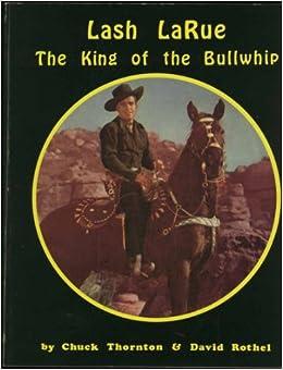 Lash Larue The King Of The Bullwhip Chuck Thornton And David