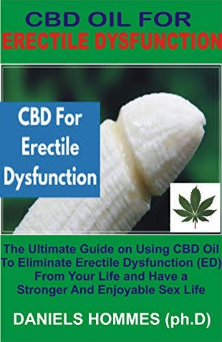CBD OIL FOR ERECTILE DYSFUNCTION: The Ultimate Guide on Using CBD Oil  To Eliminate Erectile Dysfunction (ED)  From Your Life and Have a  Stronger And Enjoyable Sex Life