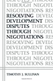 Resolving Development Disputes Through Negotiations, Sullivan, Timothy J., 1461297052