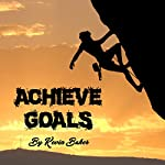 Achieve Goals: A Killer Guide on How to Achieve Goals | Kevin Baker