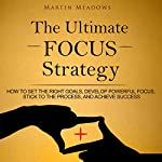The Ultimate Focus Strategy: How to Set the Right Goals, Develop Powerful Focus, Stick to the Process, and Achieve Success | Martin Meadows