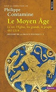Histoire de la France politique, Tome 1 : Le Moyen Age : Le roi, l'Eglise, les grands, le peuple 481-1514 par Philippe Contamine