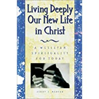 Living Deeply Our New Life in Christ: A Wesleyan Spirituality for Today