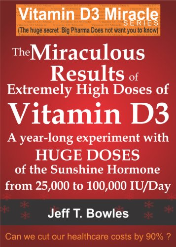 THE MIRACULOUS RESULTS OF EXTREMELY HIGH DOSES OF THE SUNSHINE HORMONE VITAMIN D3  MY EXPERIMENT WITH  HUGE DOSES OF D3 FROM 25,000  to 50,000 to 100,000 IU A Day OVER A 1 YEAR PERIOD by [Bowles, Jeff T]