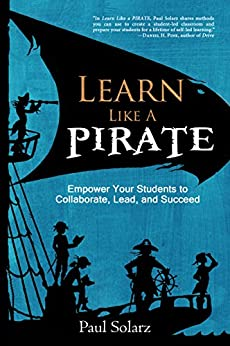 Learn Like a PIRATE: Empower Your Students to Collaborate, Lead, and Succeed by [Solarz, Paul]