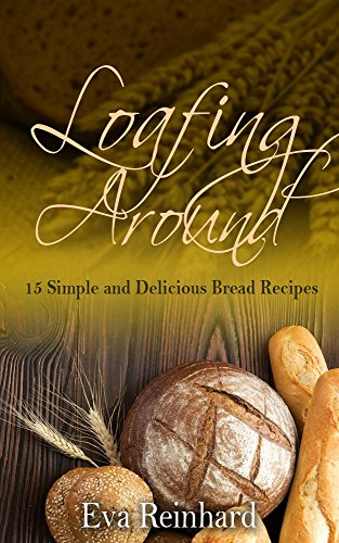Loafing Around: 15 Simple and Delicious Bread Recipes (Baking, Yeast, Dough, Buns,) by [Reinhard, Eva]