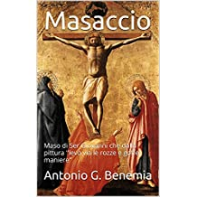 """Masaccio: Maso di Ser Giovanni che dalla pittura """"levò via le rozze e goffe maniere"""" (Italian Edition)"""
