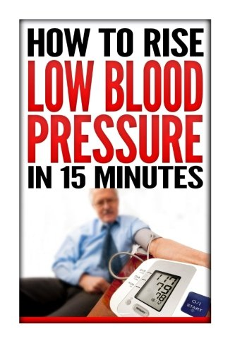 How To Rise Low Blood Pressure In 15 Minutes: Symptoms & Signs Of Low Blood Pressure, Treatment & Cure Solution, Causes Of Low Blood Pressure, Chart, ... Reasons, Low Blood Pressure In Pregnancy Book Paperback – Large Print, January 6, 2015