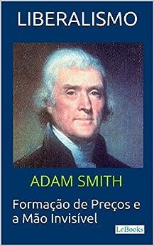 LIBERALISMO - Adam Smith: Formação de Preços e a Mão invisível (Coleção Economia Política) por [Smith, Adam, LeBooks, Edições]