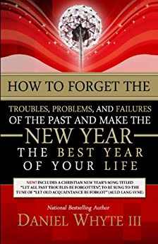 How to Forget the Troubles, Problems, and Failures of the Past and Make the New Year the Best Year of Your Life by [Whyte III, Daniel]