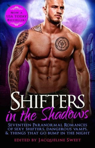 Shifters in the Shadows: Seventeen Paranormal Romances of Sexy Shifters, Dangerous Vamps, & Things That Go Bump in the Night -