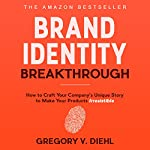 Brand Identity Breakthrough: How to Craft Your Company's Unique Story to Make Your Products Irresistible | Gregory V. Diehl